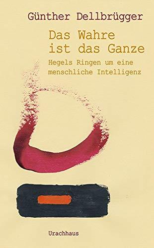 »Das Wahre ist das Ganze«: Hegels Ringen um eine menschliche Intelligenz