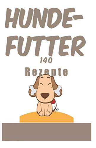 Hunde-futter 140 Rezepte: 140 Rezepte, die sie erfreuen und gleichzeitig ihre Gesundheit bewahren