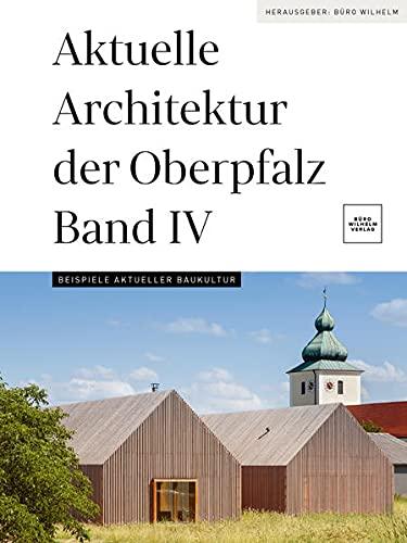 Aktuelle Architektur der Oberpfalz Band IV: Beispiele aktueller Baukultur