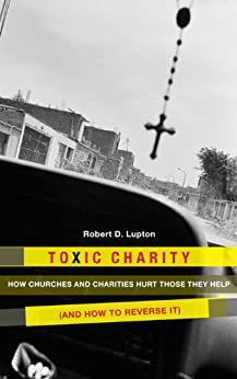 Toxic Charity: How the Church Hurts Those They Help and How to Reverse It by [Robert D. Lupton]