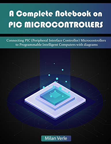 A Complete Notebook on PIC Microcontrollers: Connecting PIC (Peripheral Interface Controllers) Microcontrollers to Programmable Intelligent Computers with Diagrams