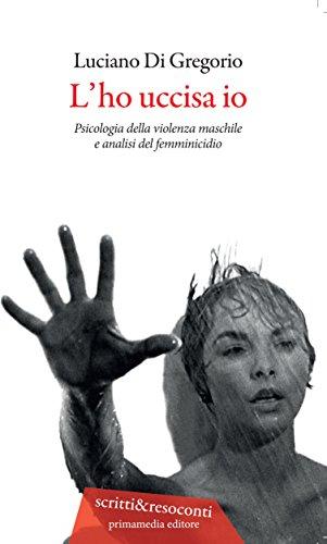 L'ho uccisa io. Psicologia della violenza maschile e analisi del femminicidio. Ediz. ampliata