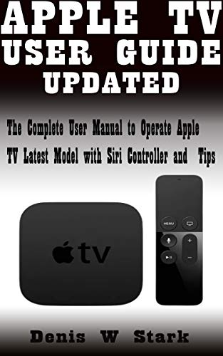 APPLE TV USER GUIDE UPDATED: The Complete User Manual to Operate Apple TV Latest Model with Siri Controller and Tips (English Edition)