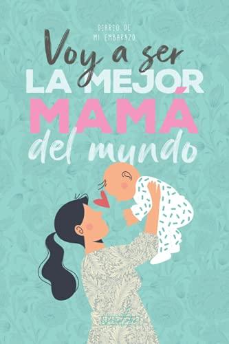 Voy a ser la mejor mamá del mundo. Diario de mi embarazo.: (Spanish) Regalo original para mamás embarazadas. Agenda álbum guía con tu bebé día a día. Libro futuras madres primerizas o no.
