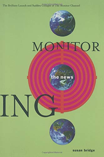 Monitoring the News: The Brilliant Launch and Sudden Collapse of the Monitor Channel: The Brilliant Launch and Sudden Collapse of the Monitor Channel: ... and Sudden Collapse of the Monitor Channel