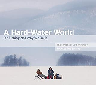 A Hard-Water World: Ice Fishing and Why We Do It