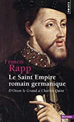 Le Saint Empire romain germanique - D'Otton le Grand à Charles Quint de Françis Rapp