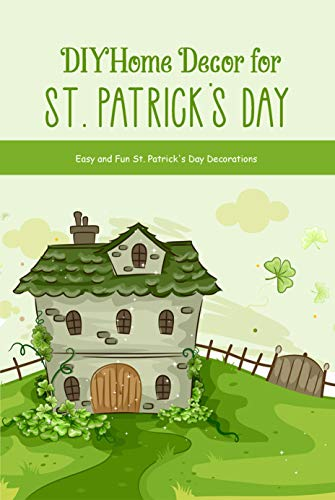 DIY Home Decor for St. Patrick's Day: Easy and Fun St. Patrick's Day Decorations: St. Patrick's Day Decor (English Edition)