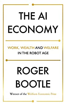 The AI Economy: Work, Wealth and Welfare in the Age of the Robot by [Roger Bootle]