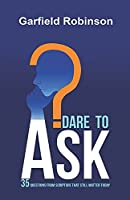 Dare to Ask: 35 Questions From Scripture That Still Matter Today