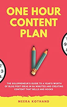 The One Hour Content Plan: The Solopreneur's Guide to a Year's Worth of Blog Post Ideas in 60 Minutes and Creating Content That Hooks and Sells by [Meera Kothand]