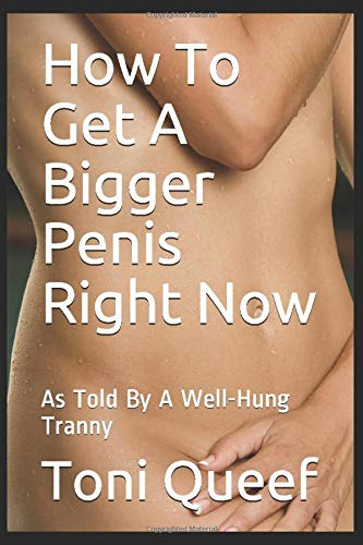 How To Get A Bigger Penis Right Now: As Told By A Well-Hung Tranny