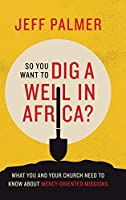So You Want to Dig a Well in Africa?: What You and Your Church Need to Know About Mercy-Oriented Missions