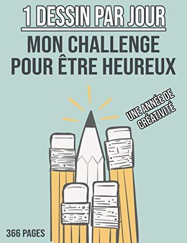 1 Dessin Par Jour - Mon Challenge pour être Heureux - Une Année de Créativité: Cahier de Dessin à Remplir - Apprendre à Dessiner pour Développer sa Créativité - 366 PAGES GRAND FORMAT