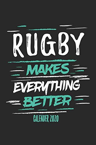 Rugby Makes Everything Better Calender 2020: Funny Cool Rugby Calender 2020   Monthly & Weekly Planner - 6x9 - 128 Pages - Cute Gift For Rugby Players, Coaches, Athletes, Enthusiasts, Fans