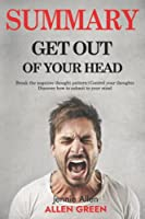 Summary Get Out of Your Head: Break The Negative Thought Pattern   How To Control Your Thoughts   Discover How To Submit To Your Mind