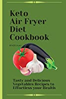 Keto Air Fryer Diet Cookbook: Tasty and Delicious Vegetables Recipes to Effortless your Health