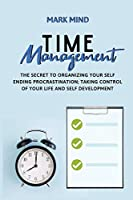 Time Management: The Secret to Organizing Your Self Ending Procrastination;taking Control of Your Life and Self Development