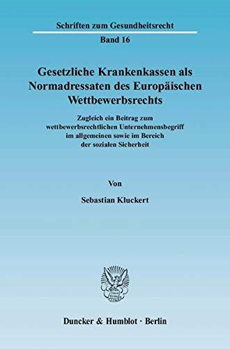 Gesetzliche Krankenkassen als Normadressaten des Europäischen Wettbewerbsrechts.: Zugleich ein Beitrag zum wettbewerbsrechtlichen Unternehmensbegriff ... Sicherheit. (Schriften zum Gesundheitsrecht)