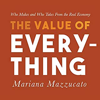 The Value of Everything     Who Makes and Who Takes from the Real Economy              Written by:                                                                                                                                 Mariana Mazzucato                               Narrated by:                                                                                                                                 Randye Kaye                      Length: 12 hrs and 28 mins     3 ratings     Overall 3.7