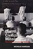 Our Civilizing Mission: The Lessons of Colonial Education (Contemporary French and Francophone Cultures)