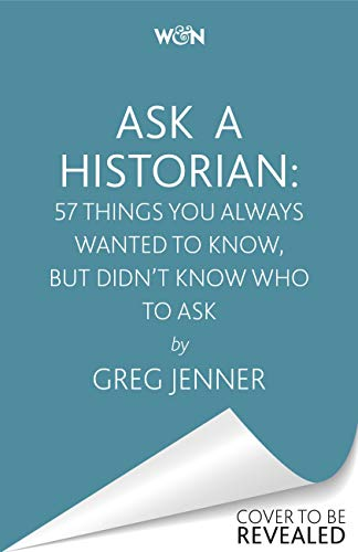 Ask A Historian: 57 Things You Always Wanted to Know, But Didn't Know Who to Ask...