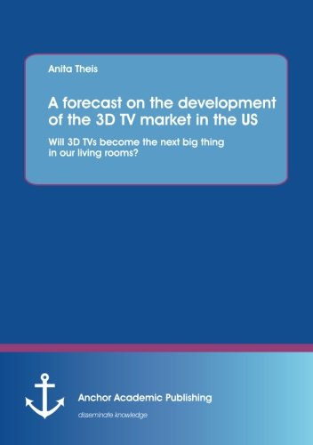 A forecast on the development of the 3D Tv market in the Us: Will 3D Tvs become the next big thing in our living rooms?