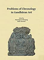 Problems of Chronology in Gandharan Art: Proceedings of the First International Workshop of the Gandhara Connections Project, University of Oxford, 23rd-24th March, 2017