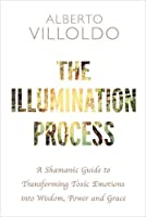 The Illumination Process: A Shamanic Guide to Transforming Toxic Emotions into Wisdom, Power, and Grace