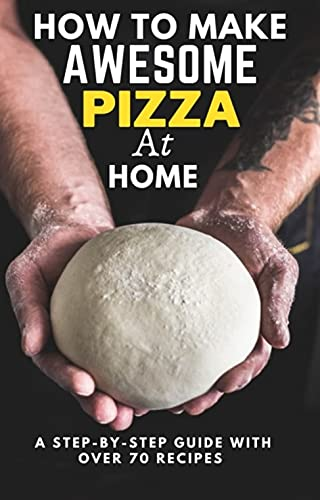 HOW TO MAKE AWESOME PIZZA AT HOME: A STEP-BY-STEP GUIDE WITH OVER 70 RECIPES by [Mousa Mousa]