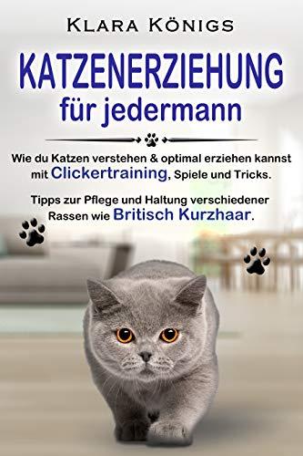 KATZENERZIEHUNG für jedermann: Wie du Katzen verstehen & optimal erziehen kannst mit Clickertraining, Spiele & Tricks. Tipps zur Pflege & Haltung verschiedener Rassen wie Britisch Kurzhaar.
