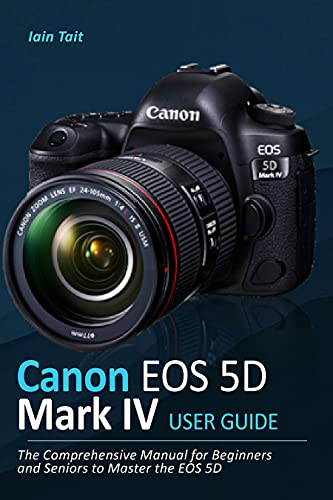 Canon EOS 5D Mark IV User Guide: The Comprehensive Manual for Beginners and Seniors to Master the EOS 5D (English Edition)