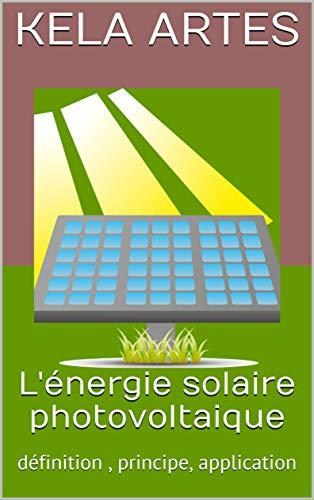 L'énergie solaire photovoltaique: définition , principe, application (French Edition)