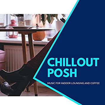 Chillout Posh - Music For Indoor Lounging And Coffee