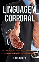 Linguagem Corporal: Um guia inteligente para entender a linguagem corporal (Guia simples de domínio, elevação de status e comunicação não verbal)