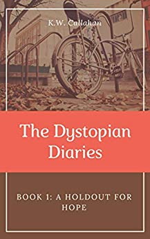 The Dystopian Diaries - Book 1: A Holdout for Hope by [K.W. Callahan]