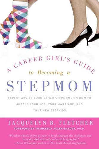 A Career Girl's Guide to Becoming a Stepmom: Expert Advice from Other Stepmoms on How to Juggle Your Job, Your Marriage, and Your New Stepkids