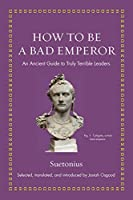 How to Be a Bad Emperor: An Ancient Guide to Truly Terrible Leaders (Ancient Wisdom for Modern Readers)