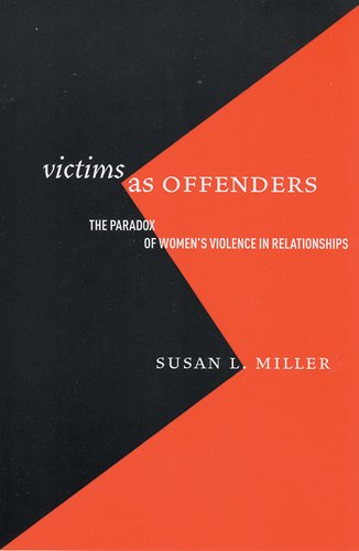 Victims as Offenders: The Paradox of Women's Violence in Relationships (Critical Issues in Crime and Society)