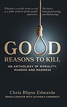 Good Reasons to Kill: An Anthology of Morality, Murder & Madness by [Chris Rhyss Edwards]