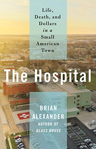 The Hospital: Life, Death, and Dollars in a Small American Town by [Brian Alexander]