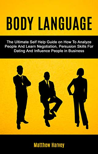 Body Language: The Ultimate Self Help Guide on How To Analyze People And Learn Negotiation, Persuasi