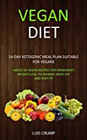 Vegan Diet: 14-Day Ketogenic Meal Plan Suitable for Vegans (Above 50 Vegan Recipes for Permanent Weight Loss, to Manage Body Fat and Stay Fit)