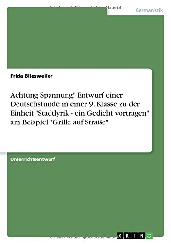 Achtung Spannung! Entwurf einer Deutschstunde in einer 9. Klasse zu der Einheit Stadtlyrik - ein Gedicht vortragen am Beispiel Grille auf Straße