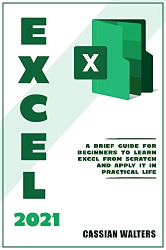 Excel 2021: A Brief Guide for Beginners to Learn Excel from Scratch and Apply it in Practical Life (English Edition)