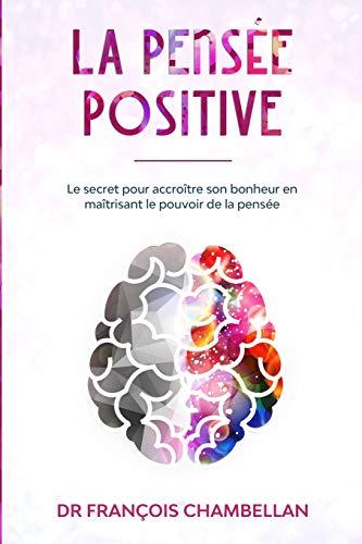 La pensée positive: Le secret pour accroître son bonheur en...
