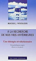 A la recherche de nos vies antérieures - Une thérapie révolutionnaire : Un psychothérapeute jungien découvre ses vies passées de Roger-J. Woolger