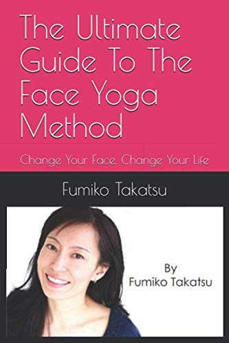 The Ultimate Guide To The Face Yoga Method: Change Your Face, Change Your Life