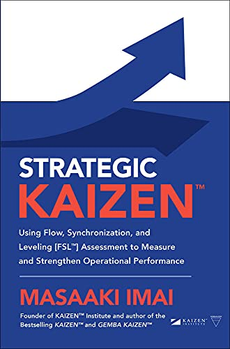 Strategic KAIZEN™: Using Flow, Synchronization, and Leveling [FSL™] Assessment to Measure and Strengthen Operational Performance (BUSINESS BOOKS)