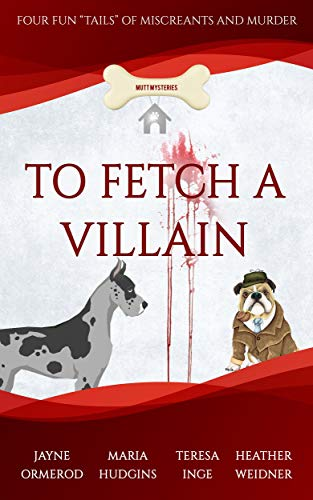 """To Fetch a Villain: Four Fun """"Tails"""" of Miscreants and Murder (Mutt Mysteries Book 3) by [Jayne Ormerod, Maria Hudgins, Teresa Inge, Heather Weidner]"""